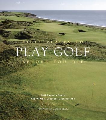 Fifty Places to Play Golf Before You Die By Santella, Chris